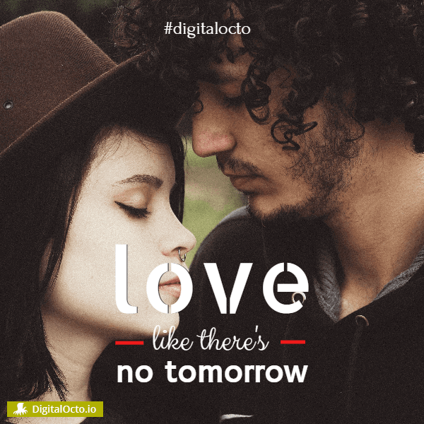 Love like there is no tomorrow