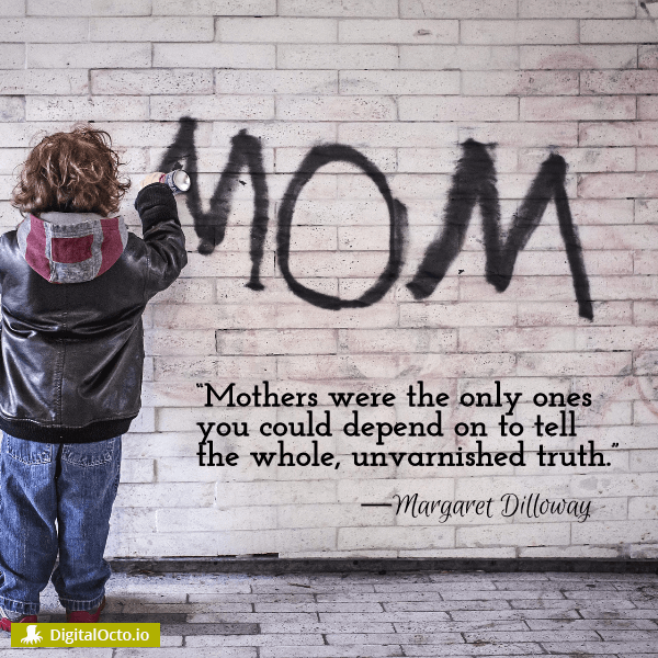 Mothers were the only ones you could depend on to tell the whole, unvarnished truth.