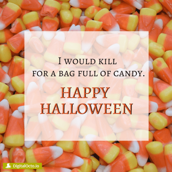 Happy Halloween - I would kill for a bag full of candy