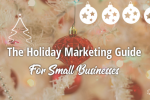 The Holiday Marketing Guide For Small Businesses – The Latest Marketing Best Practices and Cutting Edge Tactics