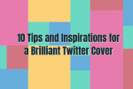 10 Tips and Inspirations for a Brilliant Twitter Cover