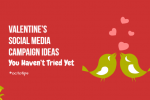 Valentine's Social Media Campaign Ideas You Haven't Tried Yet!