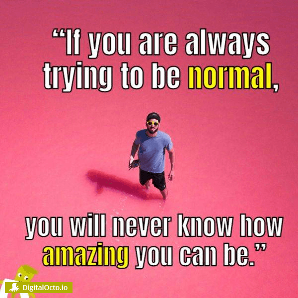 If you are always trying to be normal, you will never know how amazing you can be