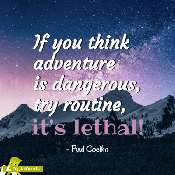 If you think adventure is dangerous, try routine, it's lethal