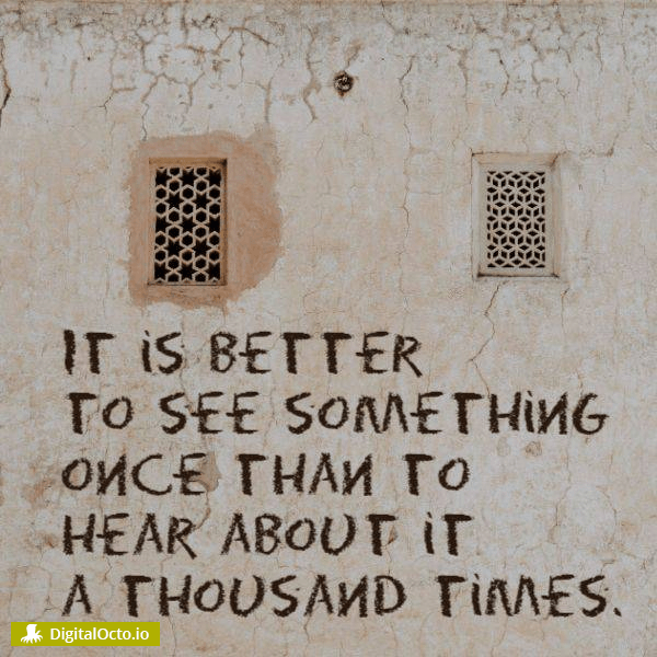 It is better to see something once than to hear about it a thousand times