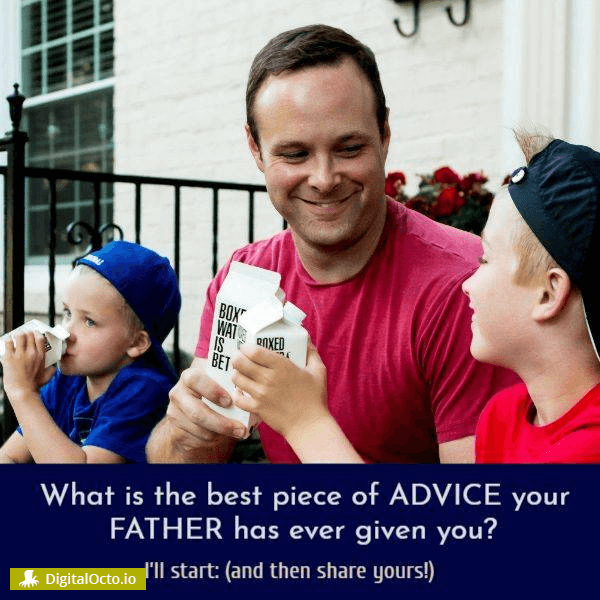What is the best piece of advice your father has given you?